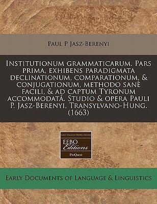 Institutionum Grammaticarum. Pars Prima, Exhibens Paradigmata Declinationum, Comparationum, & Conjugationum, Methodo Sane Facili, & Ad Captum Tyronum 9781171294931