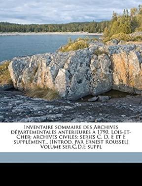 Inventaire Sommaire Des Archives D Partementales Anterieures 1790. Lois-Et-Cher: Archives Civiles; Series C, D, E Et E Suppl Ment... [Introd. Par Erne 9781173153182