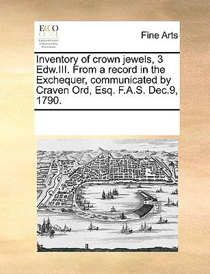 Inventory of Crown Jewels, 3 Edw.III. from a Record in the Exchequer, Communicated by Craven Ord, Esq. F.A.S. Dec.9, 1790. 9781170267134