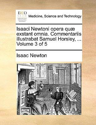 Isaaci Newtoni Opera Qu] Exstant Omnia. Commentariis Illustrabat Samuel Horsley, ... Volume 3 of 5 9781170442487