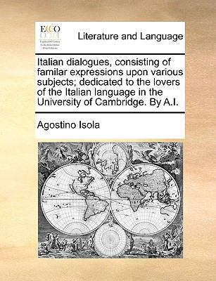 Italian Dialogues, Consisting of Familar Expressions Upon Various Subjects; Dedicated to the Lovers of the Italian Language in the University of Cambr 9781170587171