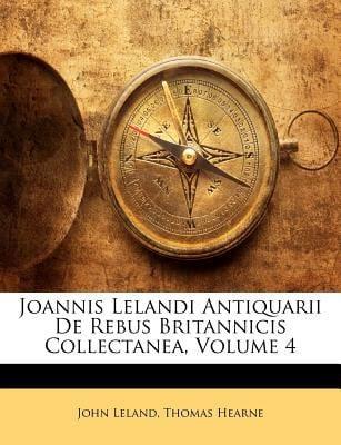 Joannis Lelandi Antiquarii de Rebus Britannicis Collectanea, Volume 4 9781172866052