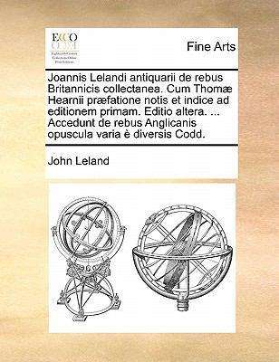 Joannis Lelandi Antiquarii de Rebus Britannicis Collectanea. Cum Thomae Hearnii Praefatione Notis Et Indice Ad Editionem Primam. Editio Altera. ... Ac 9781171438649