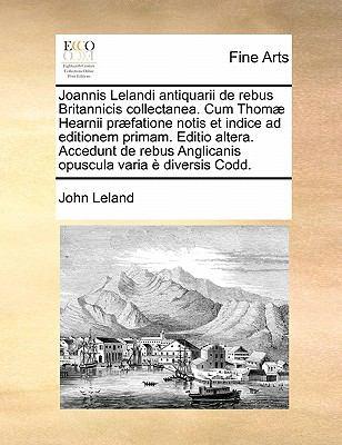 Joannis Lelandi Antiquarii de Rebus Britannicis Collectanea. Cum Thomae Hearnii Praefatione Notis Et Indice Ad Editionem Primam. Editio Altera. Accedu 9781171440468