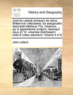 Joannis Lelandi Antiquarii de Rebus Britannicis Collectanea. Ex Autographis Descripsit Ediditque Tho. Hearnius, ... Qui & Appendicem Subjecit, Totumqu 9781170708736