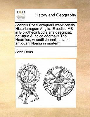 Joannis Rossi Antiquarii Warwicensis Historia Regum Angli E Codice MS in Bibliotheca Bodlejana Descripsit, Notisque & Indice Adornavit Tho Hearnius, A 9781171474913