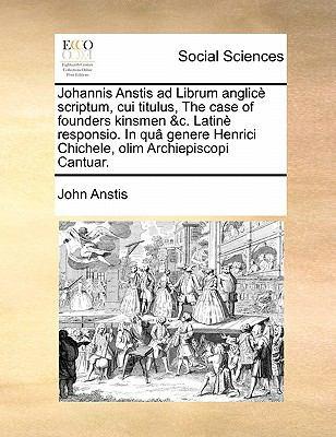Johannis Anstis Ad Librum Anglice Scriptum, Cui Titulus, the Case of Founders Kinsmen &C. Latine Responsio. in Qua Genere Henrici Chichele, Olim Archi 9781171439783