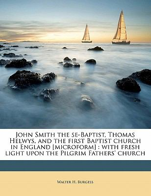 John Smith the se-Baptist, Thomas Helwys, and the first Baptist church in England [microform]: with fresh light upon the Pilgrim Fathers' church Walter H. Burgess