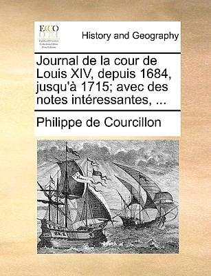 Journal de La Cour de Louis XIV, Depuis 1684, Jusqu' 1715; Avec Des Notes Intressantes, ...