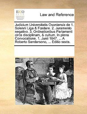 Judicium Universitatis Oxoniensis de 1. Solenni Liga & Fdere. 2. Juramento Negativo. 3. Ordinationibus Parlamenti Circa Disciplinam, & Cultum. in Plen 9781170338575