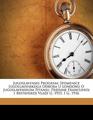Jugoslavenski Program; Spomenice Jugoslavenskoga Odbora U Londonu O Jugoslavenskom Pitanju, Predane Francuskoj I Britanskoj Vladi G. 1915. I G. 1916 9781173156305