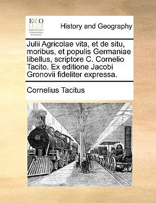 Julii Agricolae Vita, Et de Situ, Moribus, Et Populis Germaniae Libellus, Scriptore C. Cornelio Tacito. Ex Editione Jacobi Gronovii Fideliter Expressa