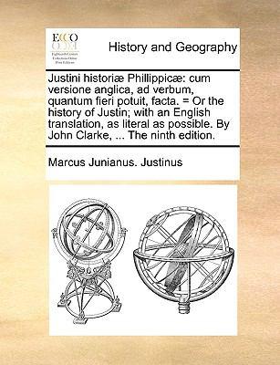 Justini Histori Phillippic: Cum Versione Anglica, Ad Verbum, Quantum Fieri Potuit, Facta. = or the History of Justin; With an English Translation, 9781170426692