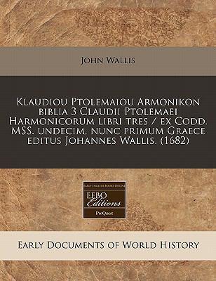 Klaudiou Ptolemaiou Armonikon Biblia 3 Claudii Ptolemaei Harmonicorum Libri Tres / Ex Codd. Mss. Undecim, Nunc Primum Graece Editus Johannes Wallis. ( 9781171290490
