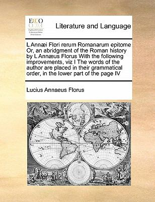 L Annaei Flori Rerum Romanarum Epitome Or, an Abridgment of the Roman History by L Annaeus Florus with the Following Improvements, Viz I the Words of 9781171394136