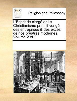 L'Esprit de Clerg or Le Christianisme Primitif Veng Des Entreprises & Des Excs de Nos Pretres Modernes. Volume 2 of 2 9781170053966