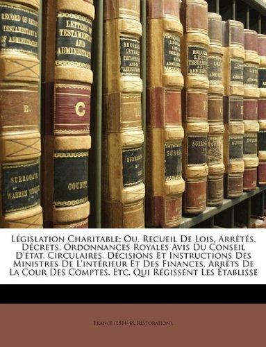 Lgislation Charitable; Ou, Recueil de Lois, Arrts, Dcrets, Ordonnances Royales Avis Du Conseil D'Tat, Circulaires, Dcisions Et Instructions Des Minist 9781174732737