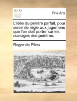 L'Ide Du Peintre Parfait, Pour Servir de Rgle Aux Jugemens Que L'On Doit Porter Sur Les Ouvrages Des Peintres. 9781170510667