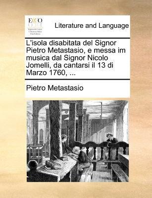 L'Isola Disabitata del Signor Pietro Metastasio, E Messa Im Musica Dal Signor Nicolo Jomelli, Da Cantarsi Il 13 Di Marzo 1760, ... 9781170539569
