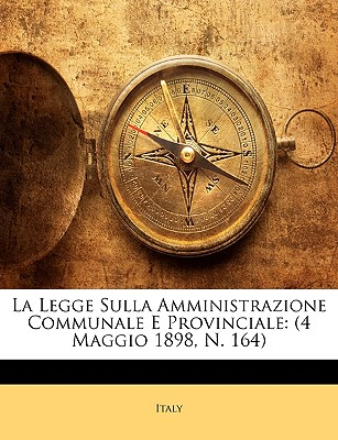 La Legge Sulla Amministrazione Communale E Provinciale: 4 Maggio 1898, N. 164 9781174332289