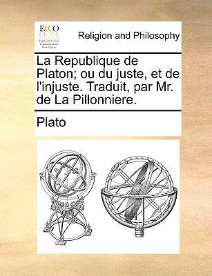 La Republique de Platon; Ou Du Juste, Et de L'Injuste. Traduit, Par Mr. de La Pillonniere. 9781171124023