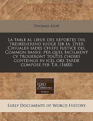 La  Table Al Lieur Des Reportes del Tresreuerend Iudge Sir Ia. Dyer Chiualer Iades Chiefe Iustice del Common Banke: Per Quel Facilment Cy Troueront To
