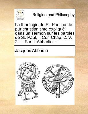 La Theologie de St. Paul, Ou Le Pur Christianisme Expliqu Dans Un Sermon Sur Les Paroles de St. Paul, I. Cor. Chap. 2. V. 2. ... Par J. Abbadie ... 9781170045947