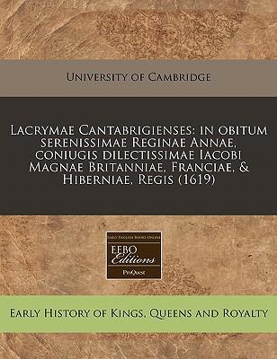 Lacrymae Cantabrigienses: In Obitum Serenissimae Reginae Annae, Coniugis Dilectissimae Iacobi Magnae Britanniae, Franciae, & Hiberniae, Regis (1 9781171348023