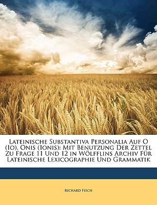 Lateinische Substantiva Personalia Auf O (IO), Onis (Ionis): Mit Benutzung Der Zettel Zu Frage 11 Und 12 in Wlfflins Archiv Fr Lateinische Lexicograph 9781174232909