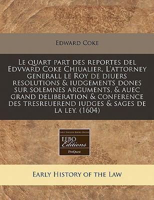 Le Quart Part Des Reportes del Edvvard Coke Chiualier, L'Attorney Generall Le Roy de Diuers Resolutions & Iudgements Dones Sur Solemnes Arguments, & A 9781171348559