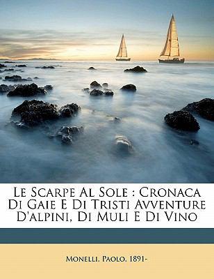 Le Scarpe Al Sole: Cronaca Di Gaie E Di Tristi Avventure D'Alpini, Di Muli E Di Vino 9781172080960