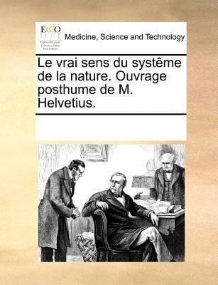 Le Vrai Sens Du Systeme de La Nature. Ouvrage Posthume de M. Helvetius.