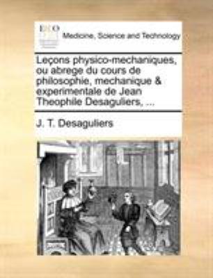 Leons Physico-Mechaniques, Ou Abrege Du Cours de Philosophie, Mechanique & Experimentale de Jean Theophile Desaguliers, ... 9781170038529