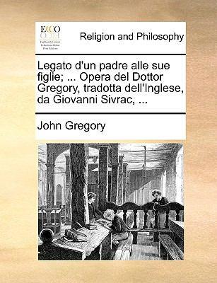 Legato D'Un Padre Alle Sue Figlie; ... Opera del Dottor Gregory, Tradotta Dell'inglese, Da Giovanni Sivrac, ... 9781170477991
