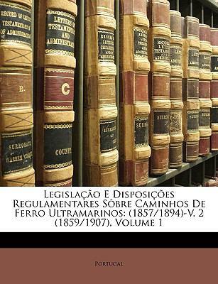 Legislao E Disposies Regulamentares Sbre Caminhos de Ferro Ultramarinos: 1857/1894-V. 2 (1859/1907), Volume 1 9781174613562