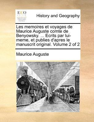 Les Memoires Et Voyages de Maurice Auguste Comte de Benyowsky. ... Ecrits Par Lui-Meme, Et Publies D'Apres Le Manuscrit Original. Volume 2 of 2 9781171368311