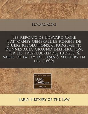 Les Reports de Edvvard Coke L'Attorney Generall Le Roigne de Diuers Resolutions, & Iudgements Donnes Auec Graund Deliberation, Per Les Tresreuerendes 9781171348610