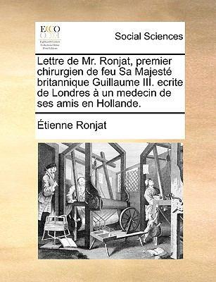 Lettre de Mr. Ronjat, Premier Chirurgien de Feu Sa Majest Britannique Guillaume III. Ecrite de Londres Un Medecin de Ses Amis En Hollande.