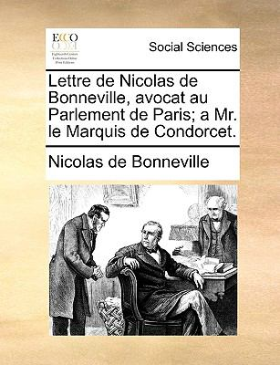 Lettre de Nicolas de Bonneville, Avocat Au Parlement de Paris; A Mr. Le Marquis de Condorcet.