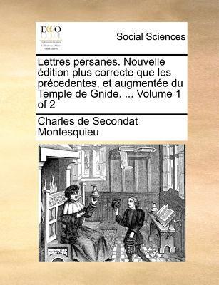 Lettres Persanes. Nouvelle Edition Plus Correcte Que Les Precedentes, Et Augmentee Du Temple de Gnide. ... Volume 1 of 2 9781171389521