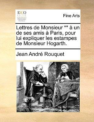 Lettres de Monsieur ** Un de Ses Amis Paris, Pour Lui Expliquer Les Estampes de Monsieur Hogarth. 9781170475553