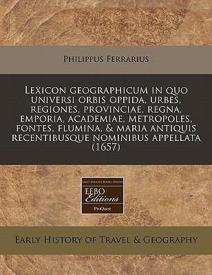Lexicon Geographicum in Quo Universi Orbis Oppida, Urbes, Regiones, Provinciae, Regna, Emporia, Academiae, Metropoles, Fontes, Flumina, & Maria Antiqu 9781171289562