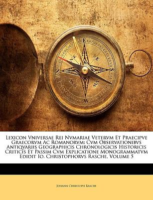 Lexicon Vniversae Rei Nvmariae Vetervm Et Praecipve Graecorvm AC Romanorvm: Cvm Observationibvs Antiqvariis Geographicis Chronologicis Historicis Crit 9781174551741
