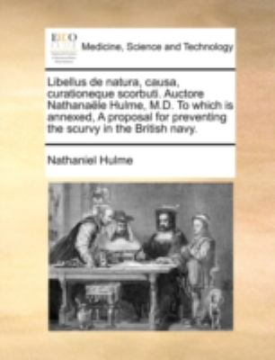 Libellus de Natura, Causa, Curationeque Scorbuti. Auctore Nathanale Hulme, M.D. to Which Is Annexed, a Proposal for Preventing the Scurvy in the Briti 9781170533628