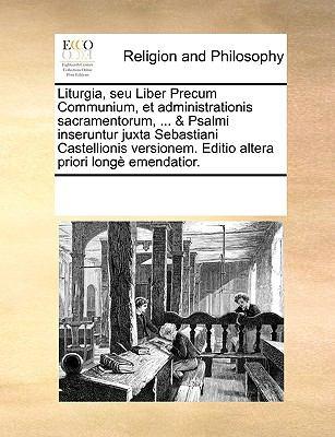 Liturgia, Seu Liber Precum Communium, Et Administrationis Sacramentorum, ... & Psalmi Inseruntur Juxta Sebastiani Castellionis Versionem. Editio Alter 9781171072959