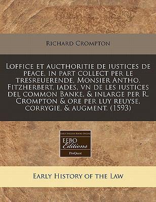 Loffice Et Aucthoritie de Iustices de Peace, in Part Collect Per Le Tresreuerende, Monsier Antho. Fitzherbert, Iades, Vn de Les Iustices del Common Ba 9781171303312