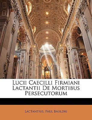 Lucii Caecilli Firmiani Lactantii de Mortibus Persecutorum 9781174004650