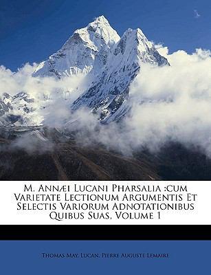M. Ann]i Lucani Pharsalia: Cum Varietate Lectionum Argumentis Et Selectis Variorum Adnotationibus Quibus Suas, Volume 1 9781174226151