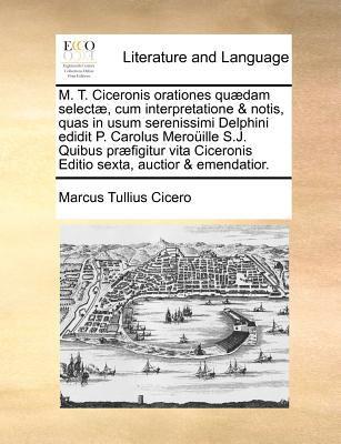 M. T. Ciceronis Orationes Quaedam Selectae, Cum Interpretatione & Notis, Quas in Usum Serenissimi Delphini Edidit P. Carolus Merouille S.J. Quibus Pra 9781170775882