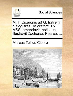 M. T. Ciceronis Ad Q. Fratrem Dialogi Tres de Oratore. Ex Mss. Emendavit, Notisque Illustravit Zacharias Pearce, ... 9781170129852